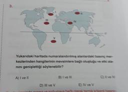 3. IV Yukarıdaki haritada numaralandırılmış alanlardaki basınç mer kezlerinden hangilerinin mevsimlere bağlı oluştuğu ve etki aia- nini genişlettiği söylenebilir? A) I ve II B) I ve III C) Il ve IV D) III ve v E) IV ve V ve soğumaya bağlı olarak termik kök