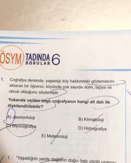 ÖSYM) TADINDA 6 1. Coğrafya dersinde, yaşadığı köy hakkındaki gözlemlerini aktaran bir öğrenci, köyünde çok sayıda dolin, lapya ve obruk olduğunu söylemiştir. Yukarıda verilen bilgi, coğrafyanın hangi alt dalı ile ilişkilendirilebilir? (A) Jeomorfoloji B)