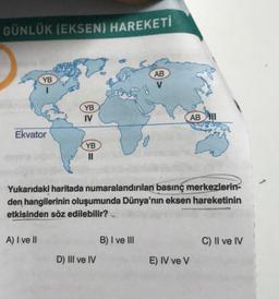 GÜNLÜK (EKSEN) HAREKETİ YB AB V YB IV AB Ekvator YB II Yukarıdaki haritada numaralandırılan basınç merkezlerin- den hangilerinin oluşumunda Dünya'nın eksen hareketinin etkisinden söz edilebilir? A) I ve II B) I ve III C) II ve IV D) III ve IV E) IV ve V