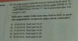 Herden 10.299 Doğu boylamı üzerinde bulunan İstanbul'da bir grup tu- rist 21.03.2018 tarihinde saat 01.00'da uçağa binmiş ve 12 saatlik saatlik uçuşun ardından 71° Batı boylamındaki New York kentine inmiştir. Buna göre, uçağın indiği anda New York'ta tarih