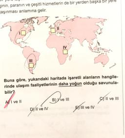 ginin, paranın ve çeşitli hizmetlerin de bir yerden başka bir yere taşınması anlamına gelir. Buna göre, yukarıdaki haritada işaretli alanların hangile- rinde ulaşım faaliyetlerinin daha yoğun olduğu savunula- bilir? B) Yve III ho fil ve Aj I ve II Il ve II
