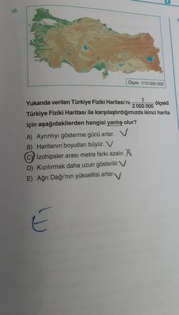 10. Ölçek: 1/15 000 000 Yukarıda verilen Türkiye Fiziki Haritası'nı 1 2 000 000 ölçekli Türkiye Fiziki Haritası ile karşılaştırdığımızda ikinci harita için aşağıdakilerden hangisi yanlış olur? A) Ayrıntıyı gösterme gücü artar. V B) Haritanın boyutları büyü
