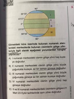 3. 90° 1. 66°33 23°27' II 0° my III 23°27 IV 66°33' 90° Görseldeki küre üzerinde bulunan numaralı alan- lardaki merkezlerde bulunan cisimlerin gölge yön- leriyle ilgili olarak aşağıdaki yorumlardan hangisi yapılamaz? A) I numaralı merkezdeki cismin gölge y