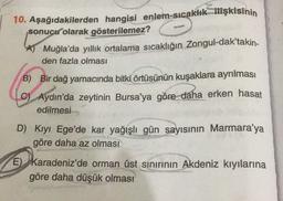 C 10. Aşağıdakilerden hangisi enlem-sıcaklık ilişkisinin sonucu olarak gösterilemez? S Muğla'da yıllık ortalama sıcaklığın Zongul-dak'takin- den fazla olması B) Bir dağ yamacında bitki örtüsünün kuşaklara ayrılması C) Aydın'da zeytinin Bursa'ya göre daha e