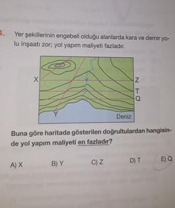 1. Yer şekillerinin engebeli olduğu alanlarda kara ve demir yo- lu inşaatı zor; yol yapım maliyeti fazladır. X Z IT Q Y Deniz Buna göre haritada gösterilen doğrultulardan hangisin- de yol yapım maliyeti en fazladır? D) T C) Z E) Q A) X B) Y