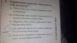 G S A R M A L 6. Aşağıdakilerden hangisinde enlemin etkisi ol- duğu söylenemez? A) Trabzon'da kuzey sektörlü rüzgârların sicakli- ğı düşürmesi B) Antalya'daki aylık sıcaklık ortalamalarının yıl boyunca Sinop'tan yüksek olması C) Adana'nın yıllık sıcaklık o