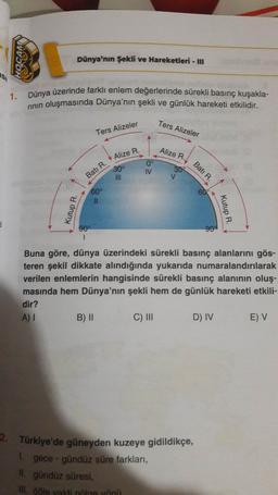 OCAK Dünya'nın Şekli ve Hareketleri - III ASI 1. Dünya üzerinde farklı enlem değerlerinde sürekli basınç kuşakla- rinin oluşmasında Dünya'nın şekli ve günlük hareketi etkilidir. Ters Alizeler Ters Alizeler Alize R. 30° 0° IV 309 Batı R. Alize R. III V Batı