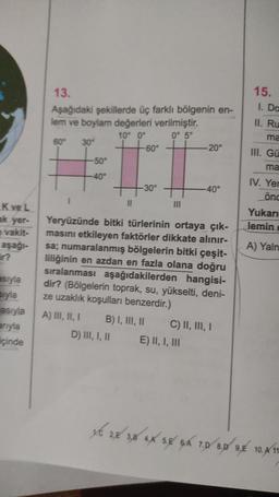 15. 1. Da 13. Aşağıdaki şekillerde üç farklı bölgenin en- lem ve boylam değerleri verilmiştir. 10° 0° 0° 5° 60° 30 -60° -20° -50° II. Ru ma III. Gü ma -40° -30° -40° IV. Yer önd II III Kve L ak yer- e vakit- aşağı- Yukarı lemin A) Yaln esryla Blyla asıyla