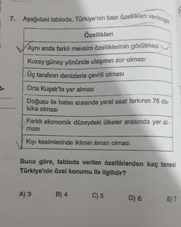 7. Aşağıdaki tabloda, Türkiye'nin bazı özellikleri verilmiştir. Özellikleri Aynı anda farklı mevsim özelliklerinin görülmesi Kuzey-güney yönünde ulaşımın zor olması Üç tarafının denizlerle çevrili olması Orta Kuşak'ta yer alması Doğusu ile batısı arasında