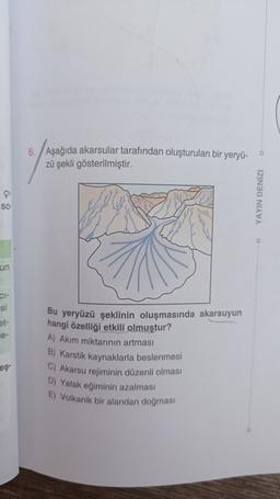 6. Aşağıda akarsular tarafından oluşturulan bir yeryü- zü şekli gösterilmiştir. GH SO YAYIN DENİZ un CI- si et- e- Bu yeryüzü şeklinin oluşmasında akarsuyun hangi özelliği etkili olmuştur? A) Akim miktarının artması B) Karstik kaynaklarla beslenmesi C) Aka