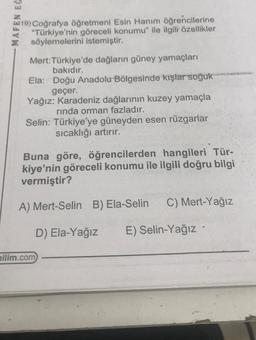 """*19) Coğrafya öğretmeni Esin Hanım öğrencilerine """"Türkiye'nin göreceli konumu"""" ile ilgili özellikler söylemelerini istemiştir. MAFEN EĞ Mert: Türkiye'de dağların güney yamaçları bakıdır. Ela: Doğu Anadolu Bölgesinde kışlar soğuk geçer. Yağız: Karadeniz dağ"""