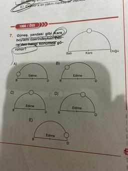 E) Ekvator'a en yakın merkez H. 1986 / ÖSS 7. Güneş, yandaki gibi Kars boylami üzerindeyken Edir- ne'den hangi konumda gö- rünür? Bati Kars Doğu A) B) Edime Edirne D B D D) Edirne Edirne B D B D E) 8 i L Edirne B.