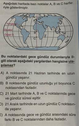 Aşağıdaki haritada bazı noktalar A, B ve C harfle- riyle gösterilmiştir. As Yengeco. Ekvator Oğlak D. Bu noktalardaki gece gündüz durumlarıyla il- gili olarak aşağıdaki yargılardan hangisine ula- şılamaz? A) A noktasında 21 Haziran tarihinde en uzun gündüz