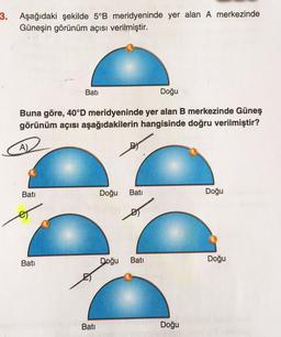 3. Aşağıdaki şekilde 5°B meridyeninde yer alan A merkezinde Güneşin görünüm açısı verilmiştir. Bati Doğu Buna göre, 40°D meridyeninde yer alan B merkezinde Güneş görünüm açısı aşağıdakilerin hangisinde doğru verilmiştir? A) Bati Doğu Bati Doğu Bati Doğu Ba