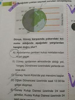 Aşağıdaki çoktan seçmeli soruları cevaplayınız.  Dünya, Güneş karşısında yukarıdaki konumu aldığında aşağıdaki yargılardan hangisi doğru olur?  A) Aydınlanma çemberi kutup noktalarından teğet geçer.  B) Güneş ışınlarının atmosferde aldığı yol, Yengeç